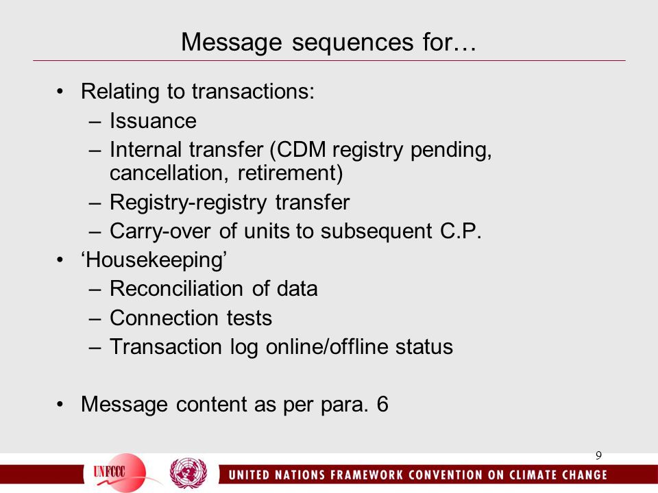 9 Message sequences for… Relating to transactions: –Issuance –Internal transfer (CDM registry pending, cancellation, retirement) –Registry-registry transfer –Carry-over of units to subsequent C.P.