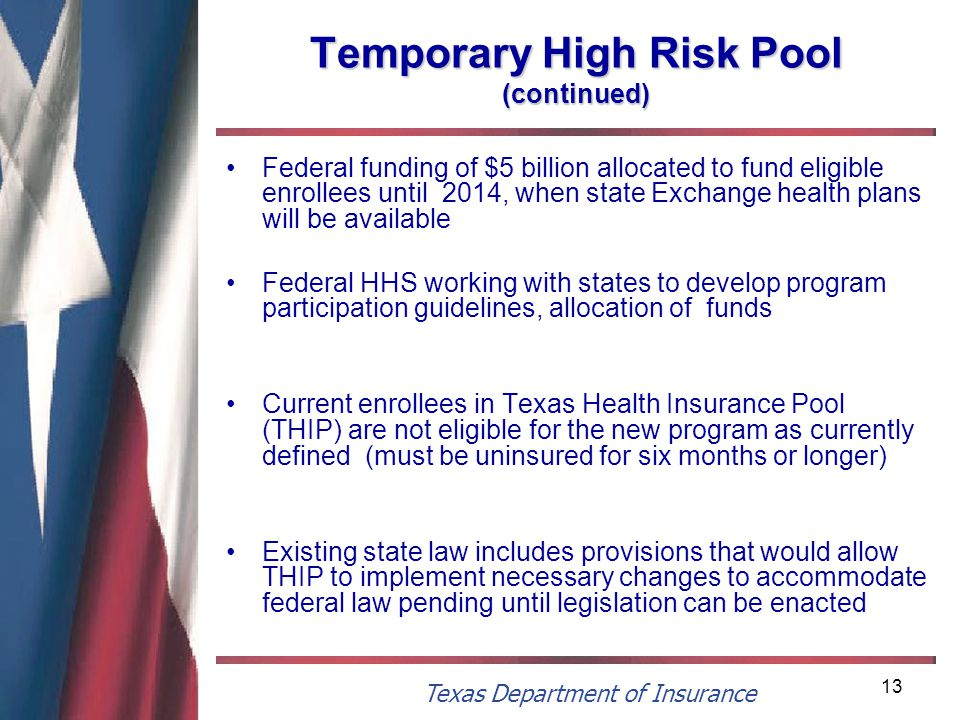 Texas Department of Insurance 13 Temporary High Risk Pool (continued) Federal funding of $5 billion allocated to fund eligible enrollees until 2014, when state Exchange health plans will be available Federal HHS working with states to develop program participation guidelines, allocation of funds Current enrollees in Texas Health Insurance Pool (THIP) are not eligible for the new program as currently defined (must be uninsured for six months or longer) Existing state law includes provisions that would allow THIP to implement necessary changes to accommodate federal law pending until legislation can be enacted