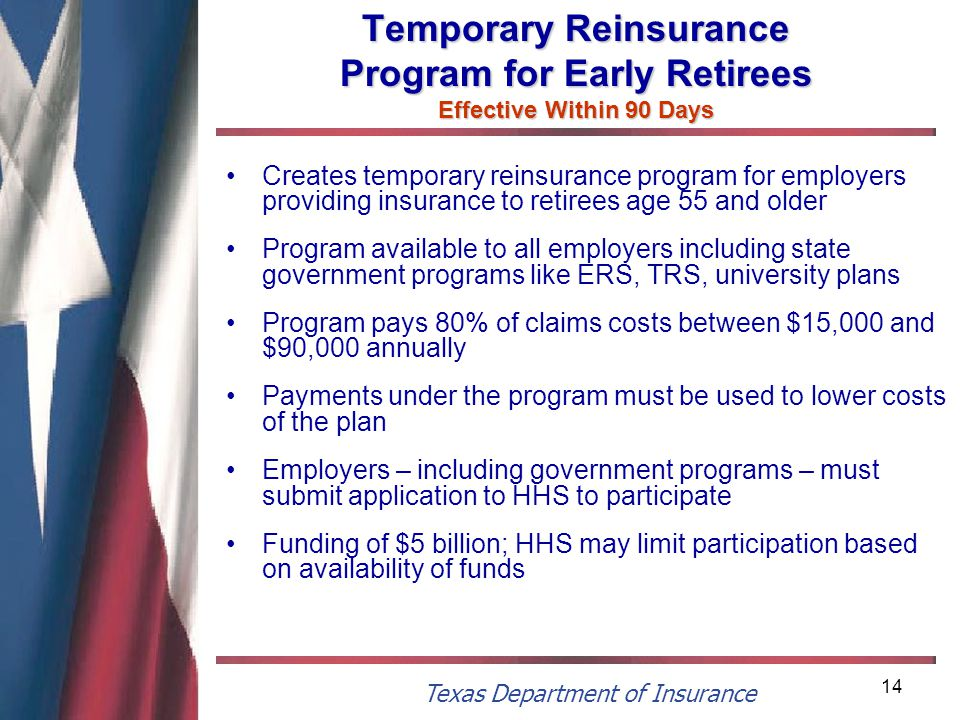 Texas Department of Insurance 14 Temporary Reinsurance Program for Early Retirees Effective Within 90 Days Creates temporary reinsurance program for employers providing insurance to retirees age 55 and older Program available to all employers including state government programs like ERS, TRS, university plans Program pays 80% of claims costs between $15,000 and $90,000 annually Payments under the program must be used to lower costs of the plan Employers – including government programs – must submit application to HHS to participate Funding of $5 billion; HHS may limit participation based on availability of funds