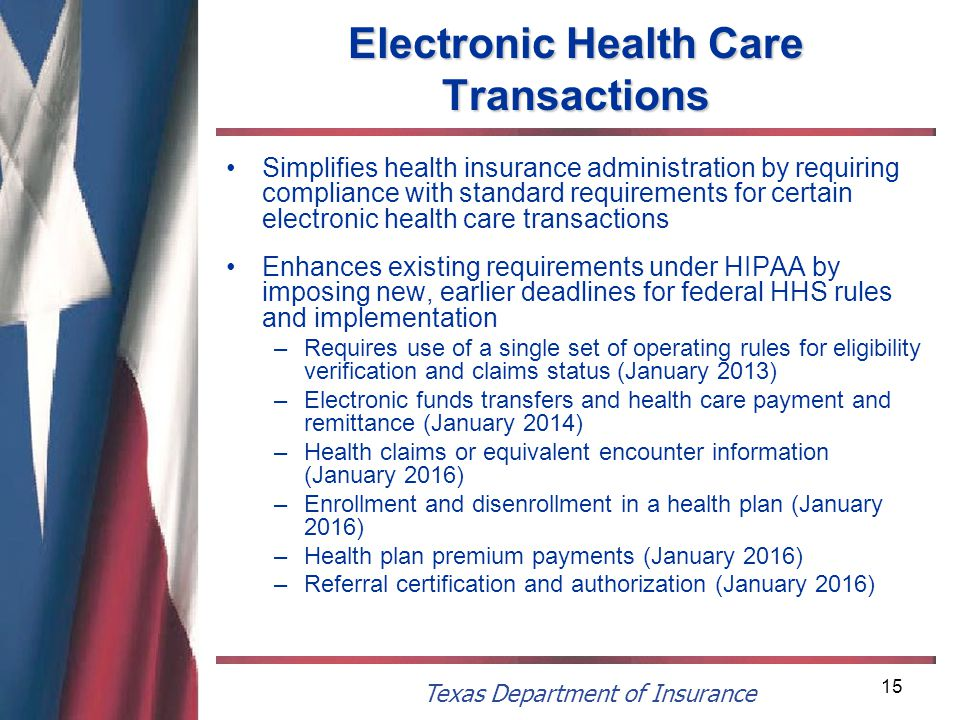 Texas Department of Insurance 15 Electronic Health Care Transactions Simplifies health insurance administration by requiring compliance with standard requirements for certain electronic health care transactions Enhances existing requirements under HIPAA by imposing new, earlier deadlines for federal HHS rules and implementation –Requires use of a single set of operating rules for eligibility verification and claims status (January 2013) –Electronic funds transfers and health care payment and remittance (January 2014) –Health claims or equivalent encounter information (January 2016) –Enrollment and disenrollment in a health plan (January 2016) –Health plan premium payments (January 2016) –Referral certification and authorization (January 2016)
