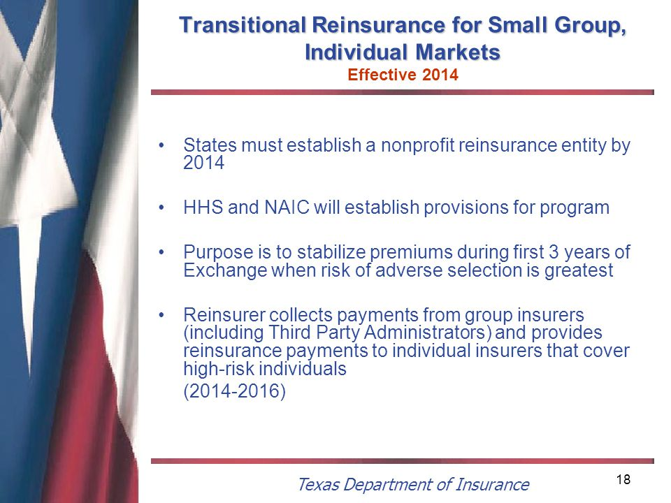 Texas Department of Insurance 18 Transitional Reinsurance for Small Group, Individual Markets Transitional Reinsurance for Small Group, Individual Markets Effective 2014 States must establish a nonprofit reinsurance entity by 2014 HHS and NAIC will establish provisions for program Purpose is to stabilize premiums during first 3 years of Exchange when risk of adverse selection is greatest Reinsurer collects payments from group insurers (including Third Party Administrators) and provides reinsurance payments to individual insurers that cover high-risk individuals (2014-2016)