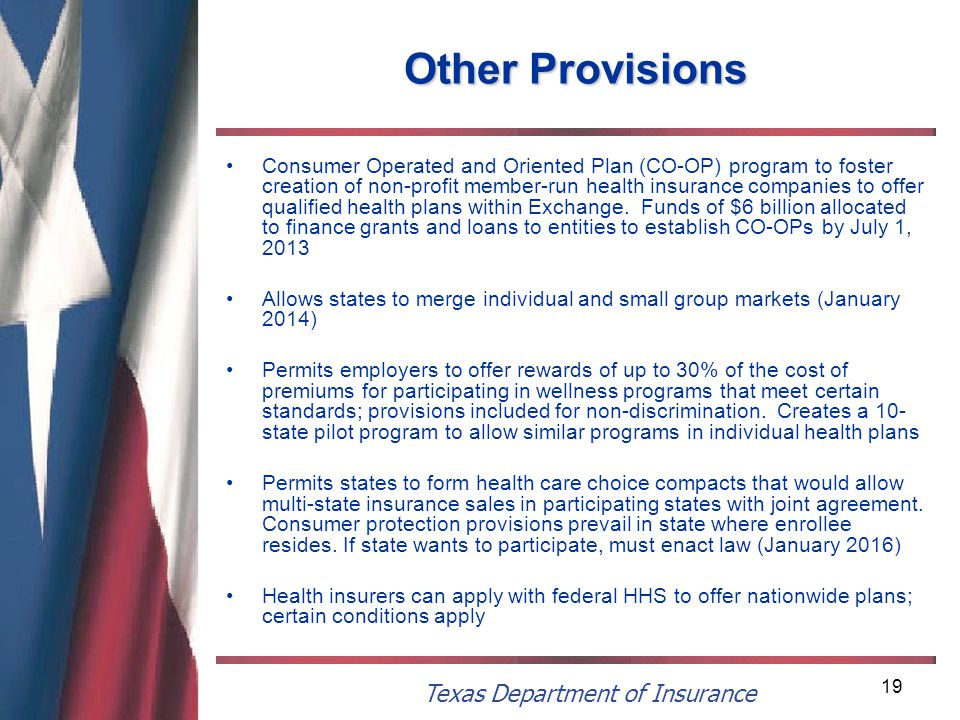 Texas Department of Insurance 19 Other Provisions Consumer Operated and Oriented Plan (CO-OP) program to foster creation of non-profit member-run health insurance companies to offer qualified health plans within Exchange.