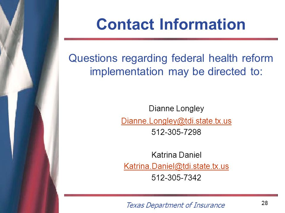 Texas Department of Insurance 28 Contact Information Questions regarding federal health reform implementation may be directed to: Dianne Longley Dianne.Longley@tdi.state.tx.us 512-305-7298 Katrina Daniel Katrina.Daniel@tdi.state.tx.us 512-305-7342