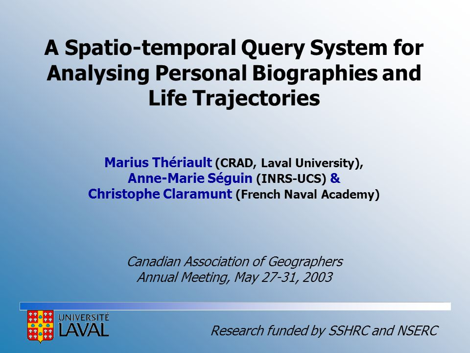 A Spatio-temporal Query System for Analysing Personal Biographies and Life Trajectories Marius Thériault (CRAD, Laval University), Anne-Marie Séguin (INRS-UCS) & Christophe Claramunt (French Naval Academy) Canadian Association of Geographers Annual Meeting, May 27-31, 2003 Research funded by SSHRC and NSERC
