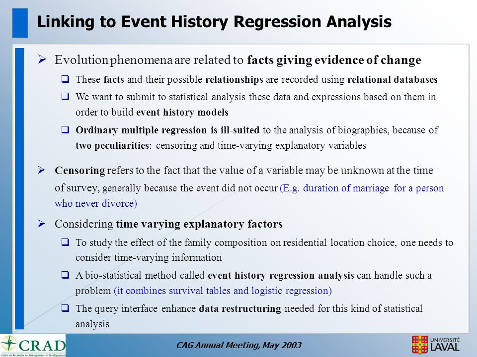 CAG Annual Meeting, May 2003 Linking to Event History Regression Analysis  Evolution phenomena are related to facts giving evidence of change  These facts and their possible relationships are recorded using relational databases  We want to submit to statistical analysis these data and expressions based on them in order to build event history models  Ordinary multiple regression is ill-suited to the analysis of biographies, because of two peculiarities: censoring and time-varying explanatory variables  Censoring refers to the fact that the value of a variable may be unknown at the time of survey, generally because the event did not occur (E.g.