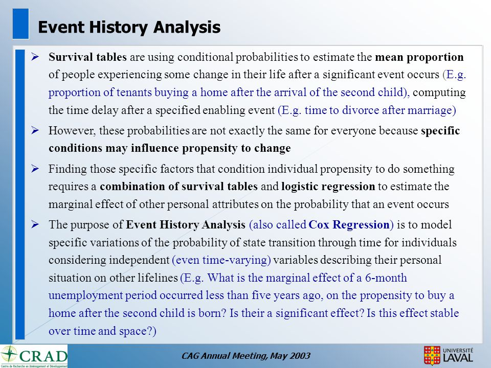 CAG Annual Meeting, May 2003 Event History Analysis  Survival tables are using conditional probabilities to estimate the mean proportion of people experiencing some change in their life after a significant event occurs (E.g.