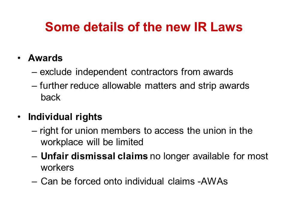 Some details of the new IR Laws Awards – exclude independent contractors from awards – further reduce allowable matters and strip awards back Individual rights – right for union members to access the union in the workplace will be limited –Unfair dismissal claims no longer available for most workers –Can be forced onto individual claims -AWAs