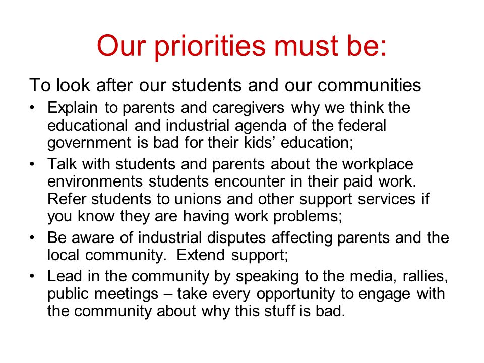 Our priorities must be: To look after our students and our communities Explain to parents and caregivers why we think the educational and industrial agenda of the federal government is bad for their kids' education; Talk with students and parents about the workplace environments students encounter in their paid work.