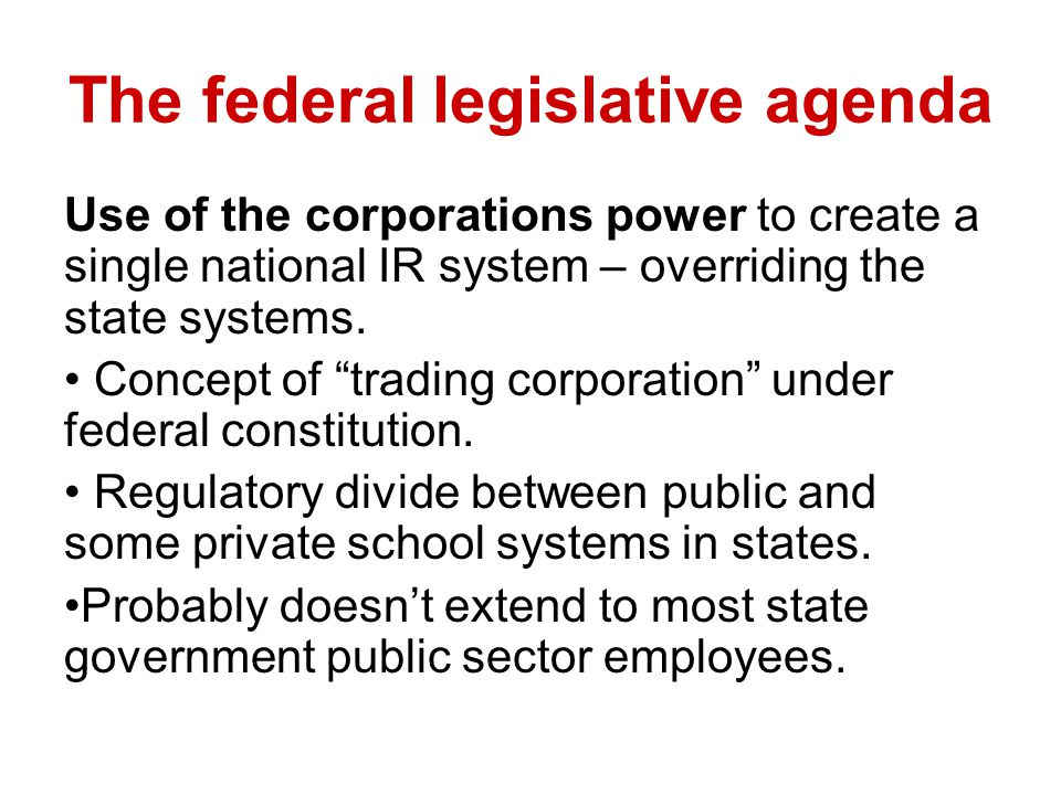 The federal legislative agenda Use of the corporations power to create a single national IR system – overriding the state systems.