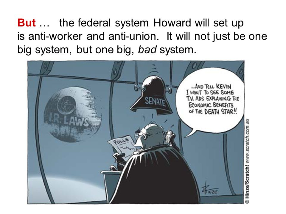 But … the federal system Howard will set up is anti-worker and anti-union.