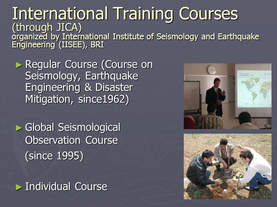 International Training Courses ► Regular Course =Course on Seismology, Earthquake Engineering & Disaster Mitigation (since1962) =Course on Seismology, Earthquake Engineering & Disaster Mitigation (since1962) Aims Aims to foster persons to have high capabilities to plan, teach, and extend technologies related to seismic disaster mitigation Duration Duration 11.5 months (Oct.-Sep., every year) Contents Contents 8-months group & 3.5-months individual study Fields Fields Seismology/Earthquake Engineering/ Earthquake Disaster Prevention Strategies Number of Participants Number of Participants20