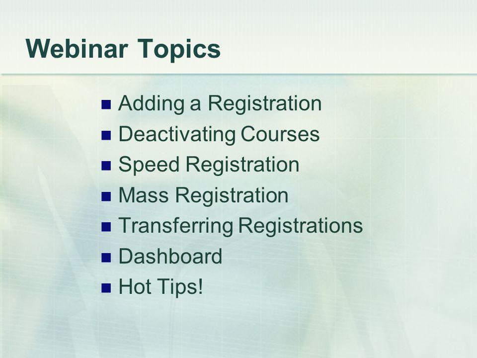 Webinar Topics Adding a Registration Deactivating Courses Speed Registration Mass Registration Transferring Registrations Dashboard Hot Tips!