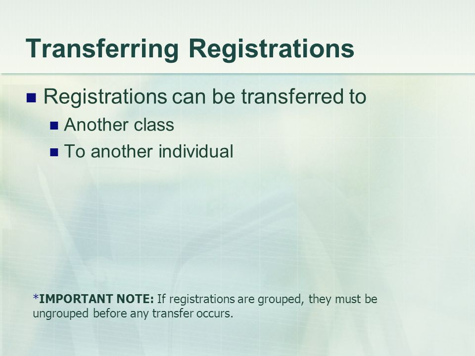 Registrations can be transferred to Another class To another individual *IMPORTANT NOTE: If registrations are grouped, they must be ungrouped before any transfer occurs.