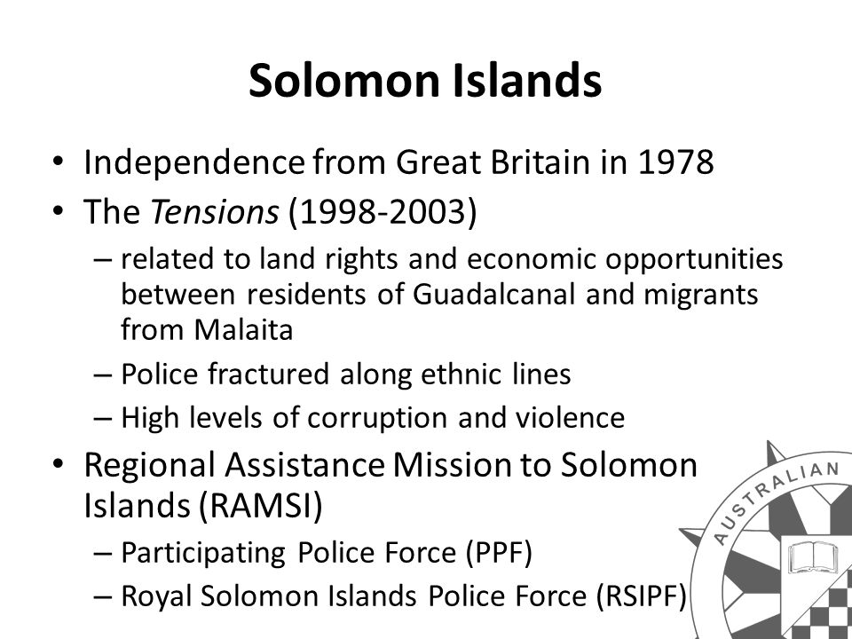 Solomon Islands Independence from Great Britain in 1978 The Tensions (1998-2003) – related to land rights and economic opportunities between residents of Guadalcanal and migrants from Malaita – Police fractured along ethnic lines – High levels of corruption and violence Regional Assistance Mission to Solomon Islands (RAMSI) – Participating Police Force (PPF) – Royal Solomon Islands Police Force (RSIPF)