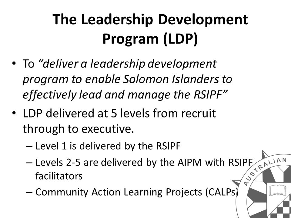 The Leadership Development Program (LDP) To deliver a leadership development program to enable Solomon Islanders to effectively lead and manage the RSIPF LDP delivered at 5 levels from recruit through to executive.