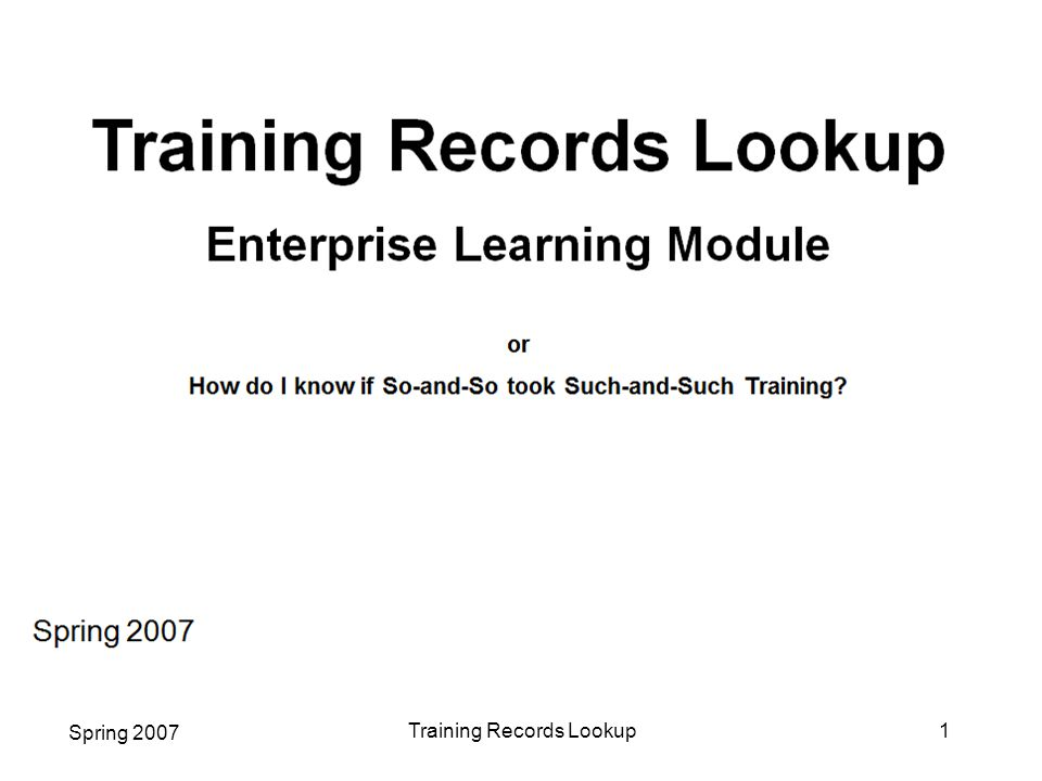 Spring 2007 Training Records Lookup12  Select PSUNX for the Server Name (if not selected, the report will not produce data)  Select Web for * Type and PDF for * Format  Click on  Click Report Manager Admin Training Report, continued This is the Process Scheduler Request page: