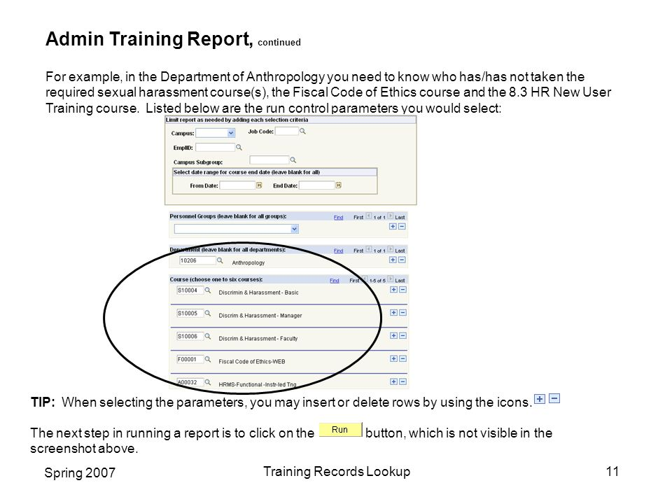Spring 2007 Training Records Lookup11 Admin Training Report, continued For example, in the Department of Anthropology you need to know who has/has not taken the required sexual harassment course(s), the Fiscal Code of Ethics course and the 8.3 HR New User Training course.
