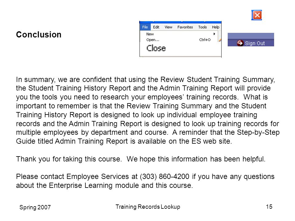 Spring 2007 Training Records Lookup15 Conclusion In summary, we are confident that using the Review Student Training Summary, the Student Training History Report and the Admin Training Report will provide you the tools you need to research your employees' training records.
