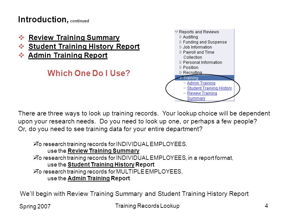 Spring 2007 Training Records Lookup4 Introduction, continued  Review Training Summary  Student Training History Report  Admin Training Report Which One Do I Use.