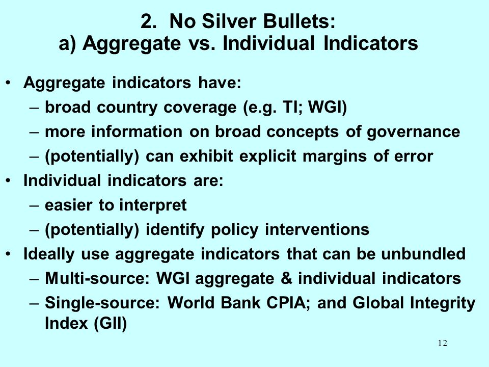 12 2. No Silver Bullets: a) Aggregate vs. Individual Indicators Aggregate indicators have: –broad country coverage (e.g. TI; WGI) –more information on