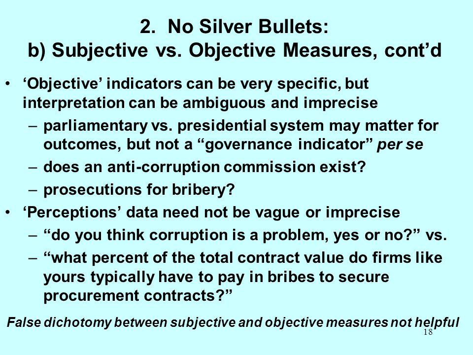 18 2. No Silver Bullets: b) Subjective vs. Objective Measures, cont'd 'Objective' indicators can be very specific, but interpretation can be ambiguous