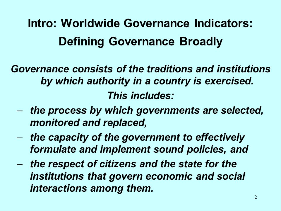 2 Intro: Worldwide Governance Indicators: Defining Governance Broadly Governance consists of the traditions and institutions by which authority in a c