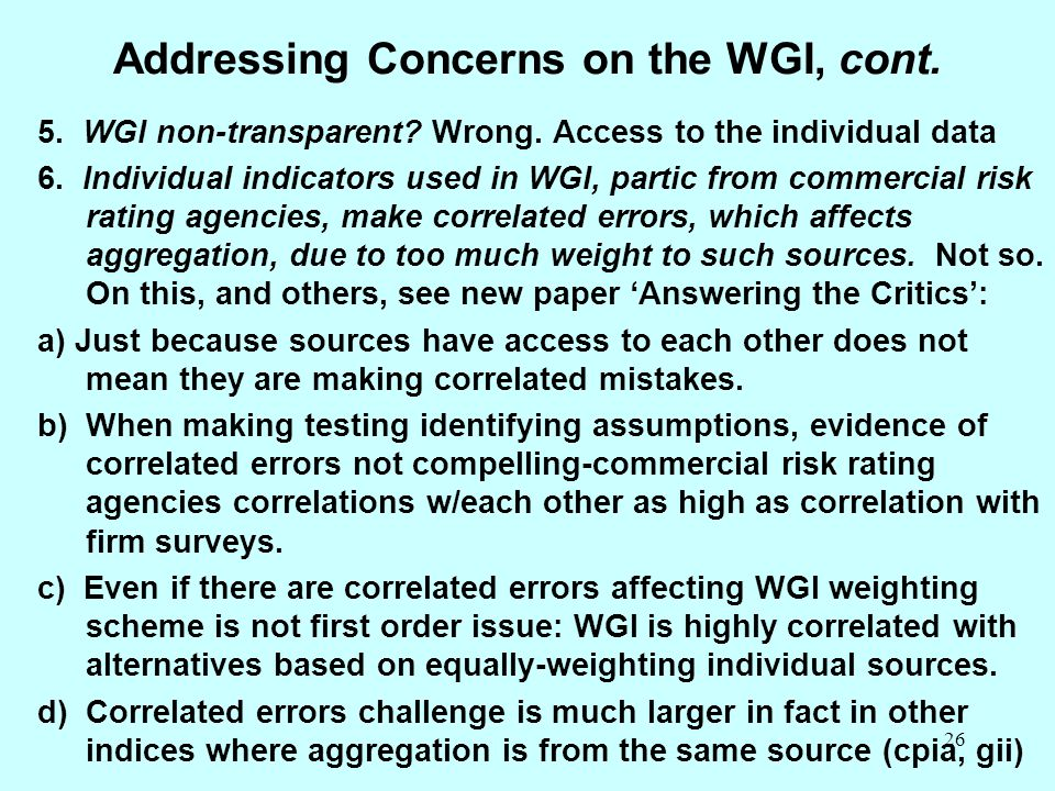 26 Addressing Concerns on the WGI, cont. 5. WGI non-transparent? Wrong. Access to the individual data 6. Individual indicators used in WGI, partic fro