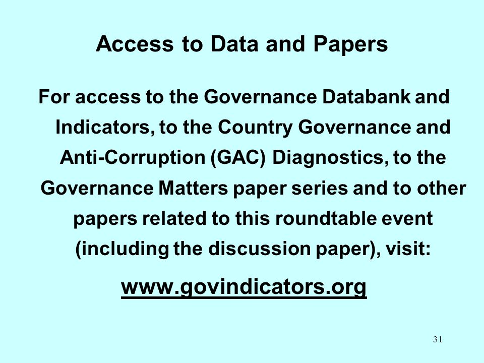 31 Access to Data and Papers For access to the Governance Databank and Indicators, to the Country Governance and Anti-Corruption (GAC) Diagnostics, to