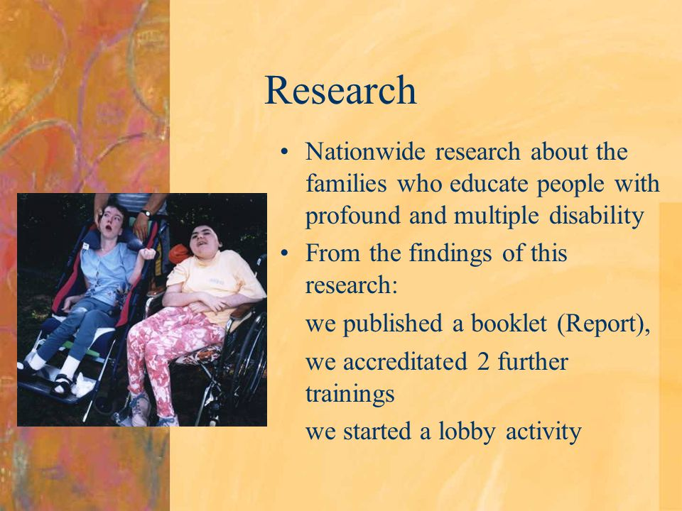 Research Nationwide research about the families who educate people with profound and multiple disability From the findings of this research: we published a booklet (Report), we accreditated 2 further trainings we started a lobby activity
