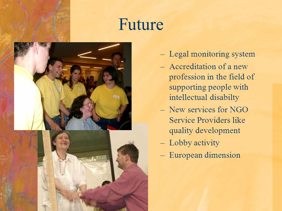 Future –Legal monitoring system –Accreditation of a new profession in the field of supporting people with intellectual disabilty –New services for NGO