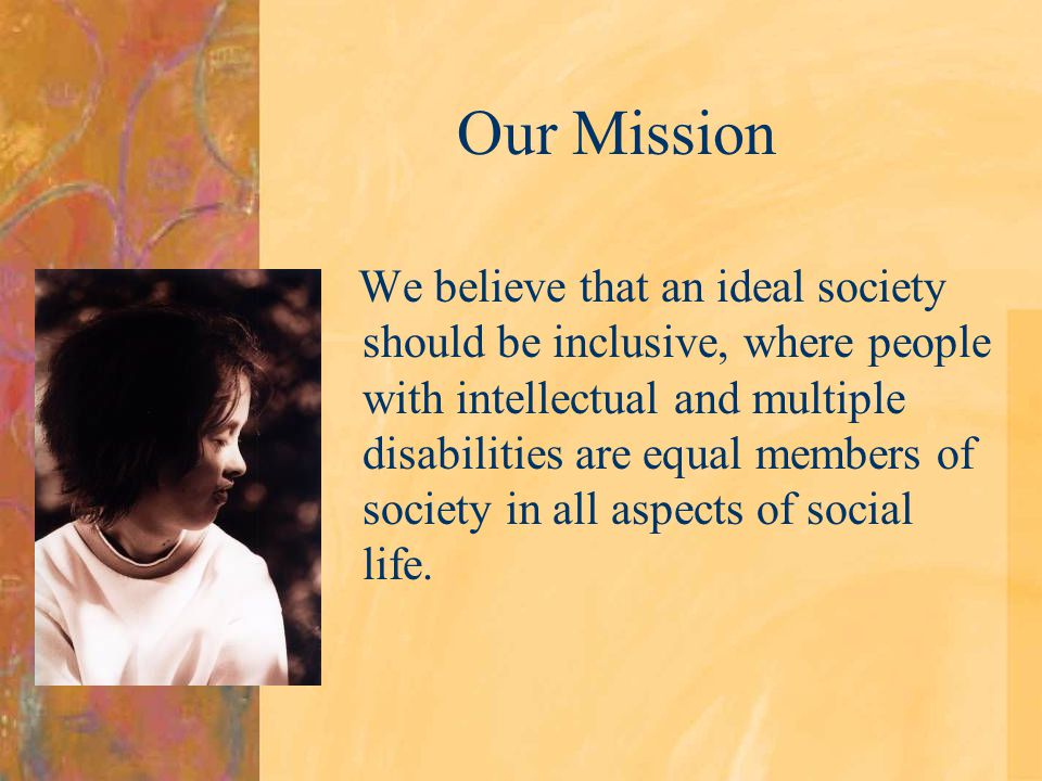 Our Mission We believe that an ideal society should be inclusive, where people with intellectual and multiple disabilities are equal members of societ