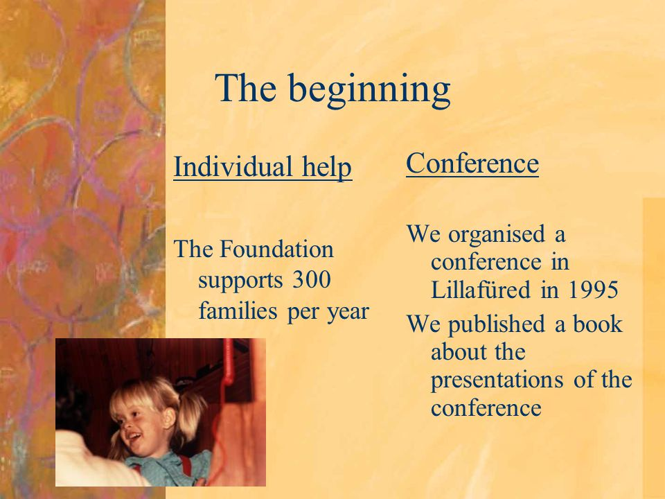 The beginning Individual help The Foundation supports 300 families per year Conference We organised a conference in Lillafüred in 1995 We published a book about the presentations of the conference