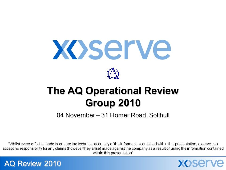 04 November – 31 Homer Road, Solihull The AQ Operational Review Group 2010 AQ Review 2010 Whilst every effort is made to ensure the technical accuracy of the information contained within this presentation, xoserve can accept no responsibility for any claims (however they arise) made against the company as a result of using the information contained within this presentation