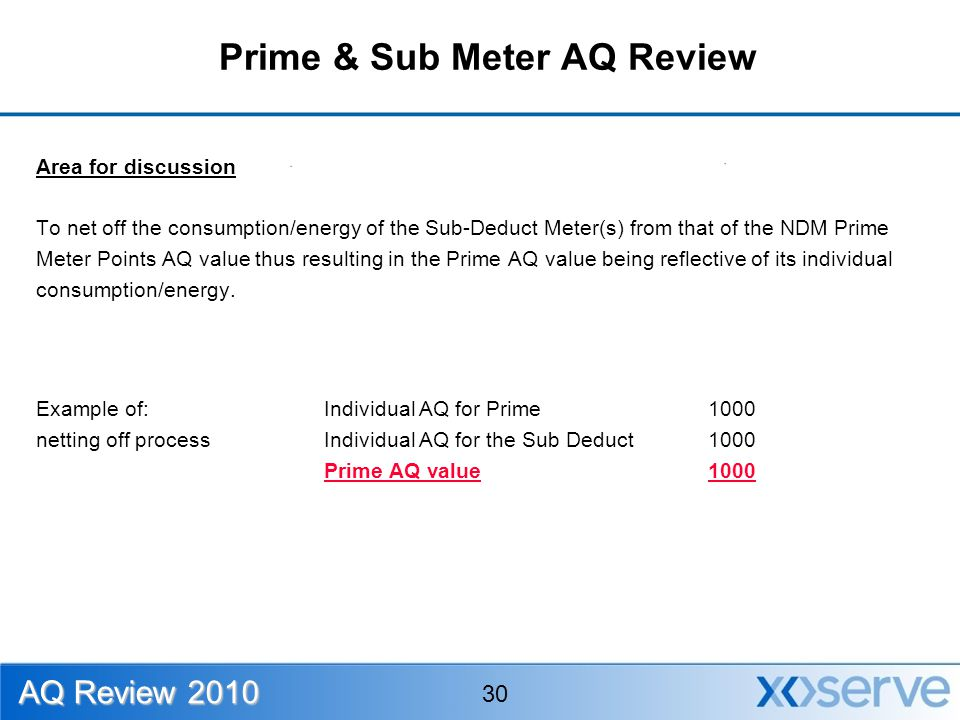 Area for discussion To net off the consumption/energy of the Sub-Deduct Meter(s) from that of the NDM Prime Meter Points AQ value thus resulting in the Prime AQ value being reflective of its individual consumption/energy.