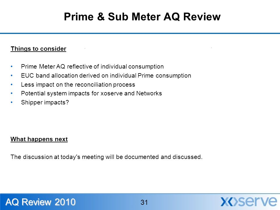 Prime & Sub Meter AQ Review Things to consider Prime Meter AQ reflective of individual consumption EUC band allocation derived on individual Prime consumption Less impact on the reconciliation process Potential system impacts for xoserve and Networks Shipper impacts.