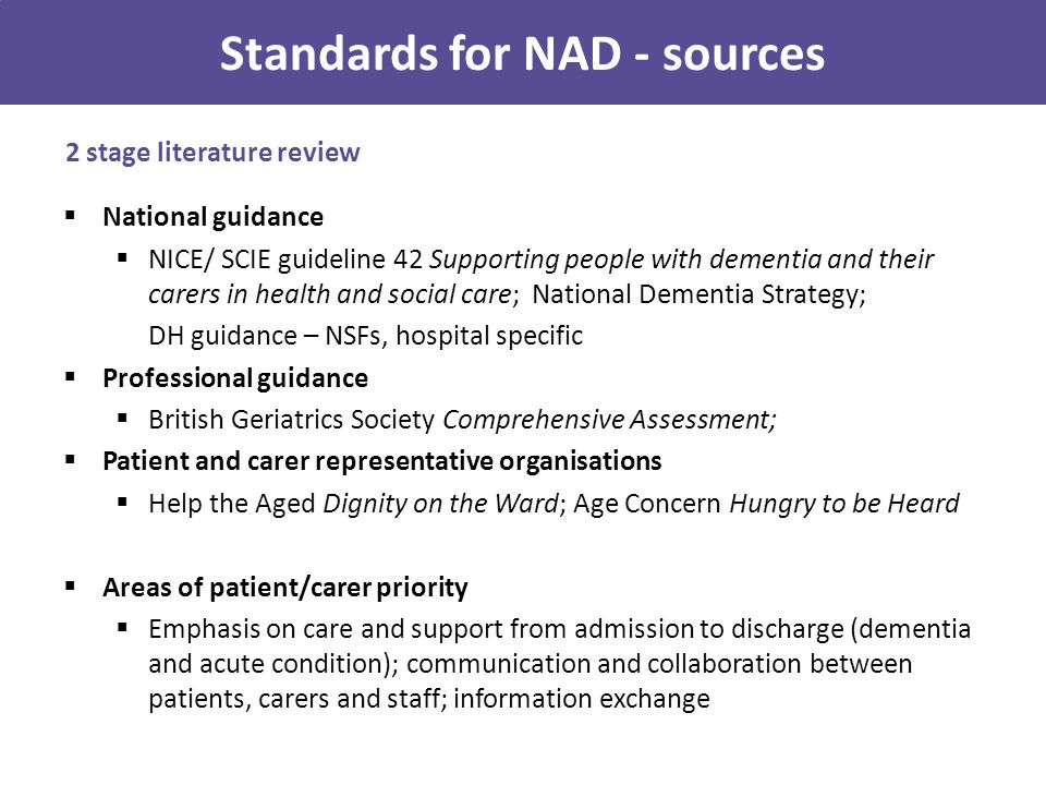 Multiple sources for audit standards and criteria  Key source NICE guideline – highest level, strongly evidenced, best practice, with expert by experience input  Use of detailed criteria from guidance developed by professionals and organisations representing patients and carers, and setting specific guidance Developing audit standards and criteria Example: assessment theme in the audit  Key source NICE CG 42 (first round of audit March 2010)  1.1.7.2 Care managers and care coordinators should ensure that care plans are based on an assessment of the person with dementia's life history, social and family circumstance, and preferences, as well as their physical and mental health needs and current level of functioning and abilities