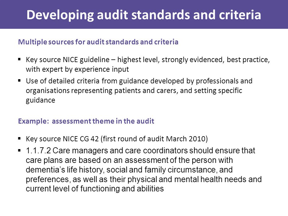 Multiple sources for audit standards and criteria  Key source NICE guideline – highest level, strongly evidenced, best practice, with expert by experience input  Use of detailed criteria from guidance developed by professionals and organisations representing patients and carers, and setting specific guidance Developing audit standards and criteria Example: assessment theme in the audit  Key source NICE CG 42 (first round of audit March 2010)  1.1.7.2 Care managers and care coordinators should ensure that care plans are based on an assessment of the person with dementia's life history, social and family circumstance, and preferences, as well as their physical and mental health needs and current level of functioning and abilities