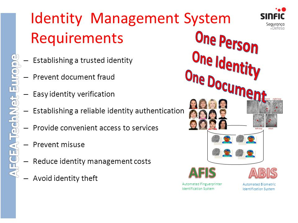 Identity Management System Requirements – Establishing a trusted identity – Prevent document fraud – Easy identity verification – Establishing a reliable identity authentication – Provide convenient access to services – Prevent misuse – Reduce identity management costs – Avoid identity theft Automated Biometric Identification System Automated Finguerprinter Identification System