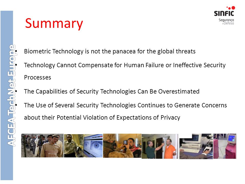 Summary Biometric Technology is not the panacea for the global threats Technology Cannot Compensate for Human Failure or Ineffective Security Processes The Capabilities of Security Technologies Can Be Overestimated The Use of Several Security Technologies Continues to Generate Concerns about their Potential Violation of Expectations of Privacy