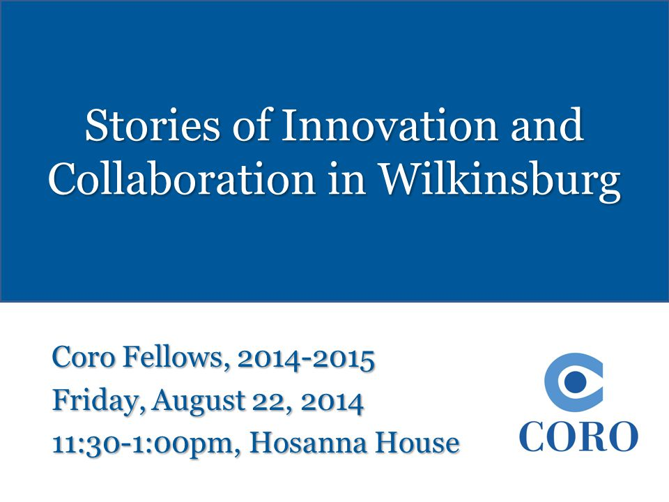 Stories of Innovation and Collaboration in Wilkinsburg Coro Fellows, 2014-2015 Friday, August 22, 2014 11:30-1:00pm, Hosanna House