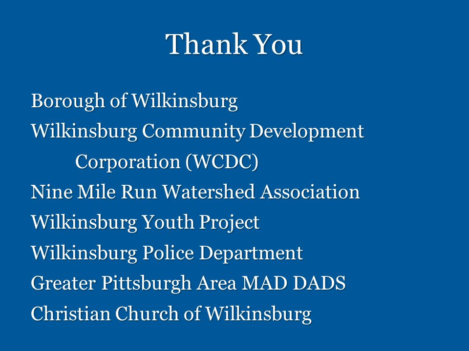 Thank You Borough of Wilkinsburg Wilkinsburg Community Development Corporation (WCDC) Nine Mile Run Watershed Association Wilkinsburg Youth Project Wilkinsburg Police Department Greater Pittsburgh Area MAD DADS Christian Church of Wilkinsburg