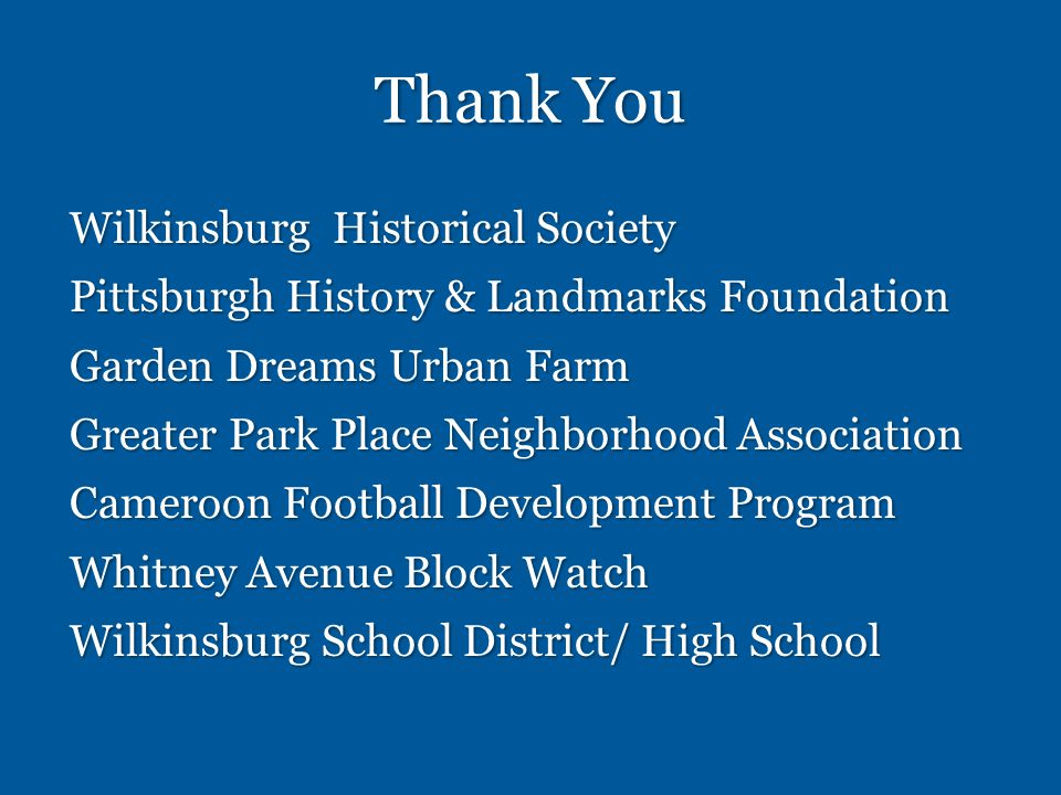 Thank You Wilkinsburg Historical Society Pittsburgh History & Landmarks Foundation Garden Dreams Urban Farm Greater Park Place Neighborhood Association Cameroon Football Development Program Whitney Avenue Block Watch Wilkinsburg School District/ High School