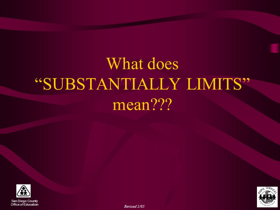 San Diego County Office of Education Revised 2/05 What does SUBSTANTIALLY LIMITS mean