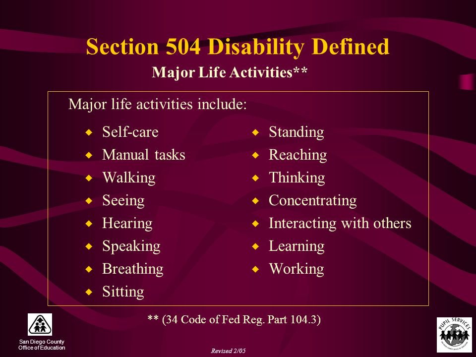 San Diego County Office of Education Revised 2/05 Section 504 Disability Defined  Self-care  Manual tasks  Walking  Seeing  Hearing  Speaking  Breathing  Sitting  Standing  Reaching  Thinking  Concentrating  Interacting with others  Learning  Working Major Life Activities** Major life activities include: ** (34 Code of Fed Reg.