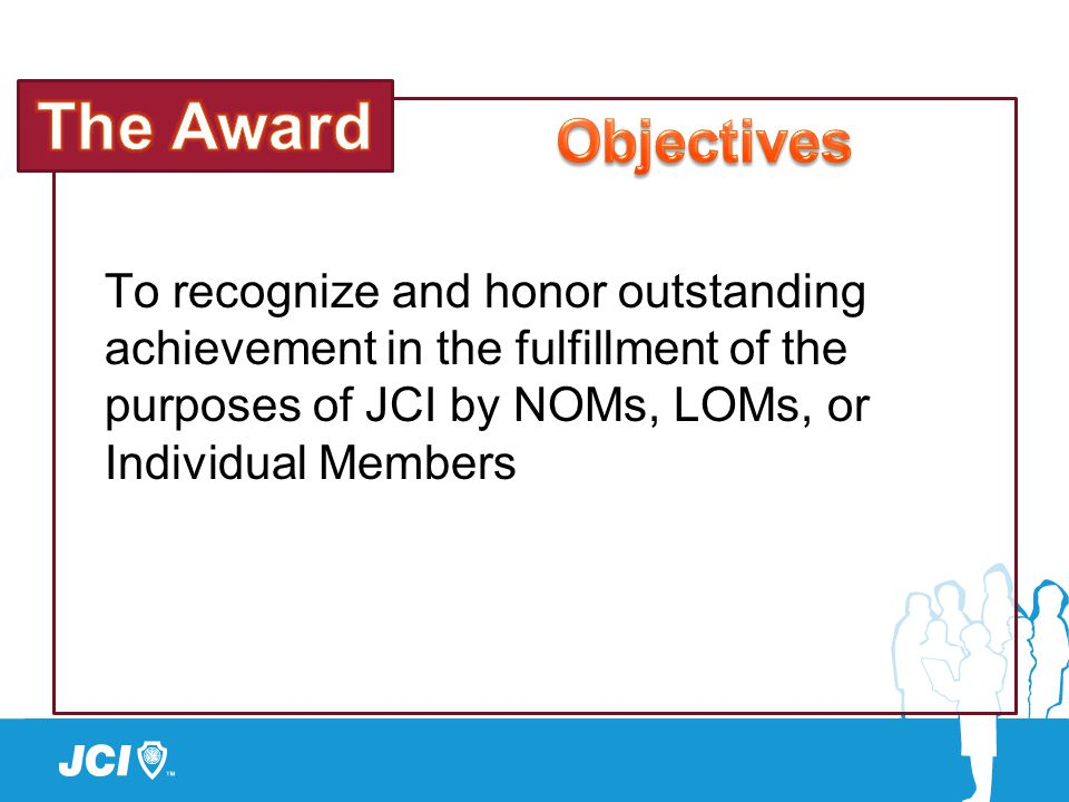 To recognize and honor outstanding achievement in the fulfillment of the purposes of JCI by NOMs, LOMs, or Individual Members