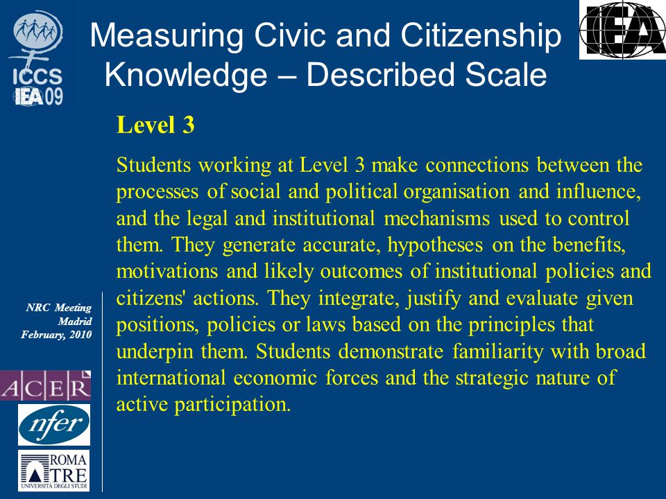 NRC Meeting Madrid February, 2010 Measuring Civic and Citizenship Knowledge – Described Scale Level 3 Students working at Level 3 make connections between the processes of social and political organisation and influence, and the legal and institutional mechanisms used to control them.