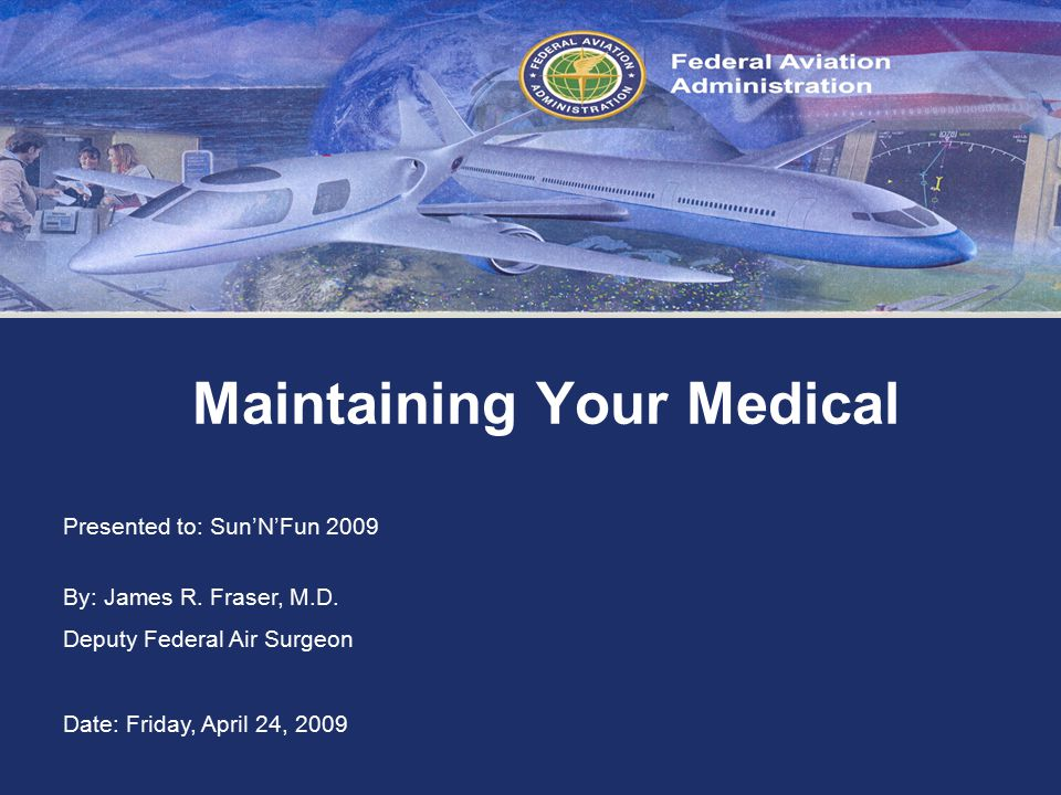 Federal Aviation Administration Maintaining Your Medical Presented to: Sun'N'Fun 2009 By: James R.