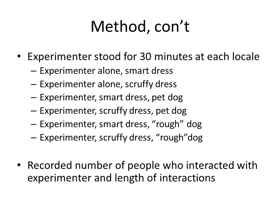 Method, con't Experimenter stood for 30 minutes at each locale – Experimenter alone, smart dress – Experimenter alone, scruffy dress – Experimenter, smart dress, pet dog – Experimenter, scruffy dress, pet dog – Experimenter, smart dress, rough dog – Experimenter, scruffy dress, rough dog Recorded number of people who interacted with experimenter and length of interactions