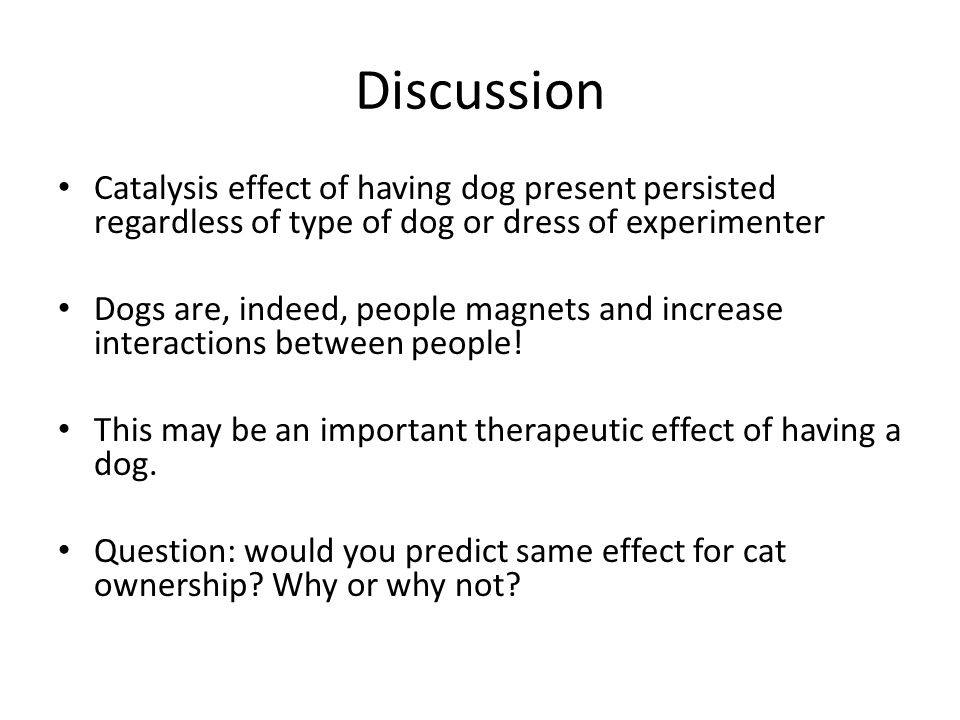 Discussion Catalysis effect of having dog present persisted regardless of type of dog or dress of experimenter Dogs are, indeed, people magnets and in