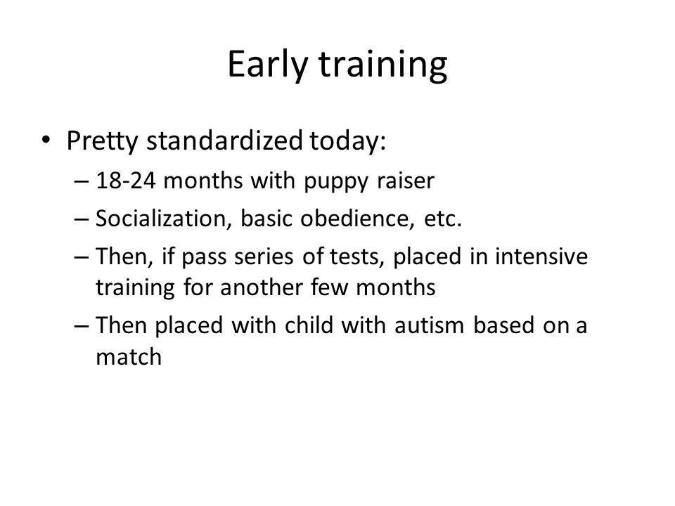 Early training Pretty standardized today: – 18-24 months with puppy raiser – Socialization, basic obedience, etc. – Then, if pass series of tests, pla
